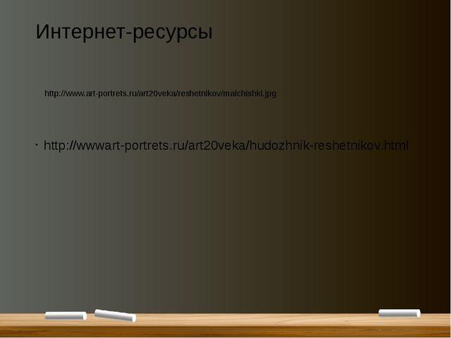Интернет-ресурсы http://wwwart-portrets.ru/art20veka/hudozhnik-reshetnikov.ht...