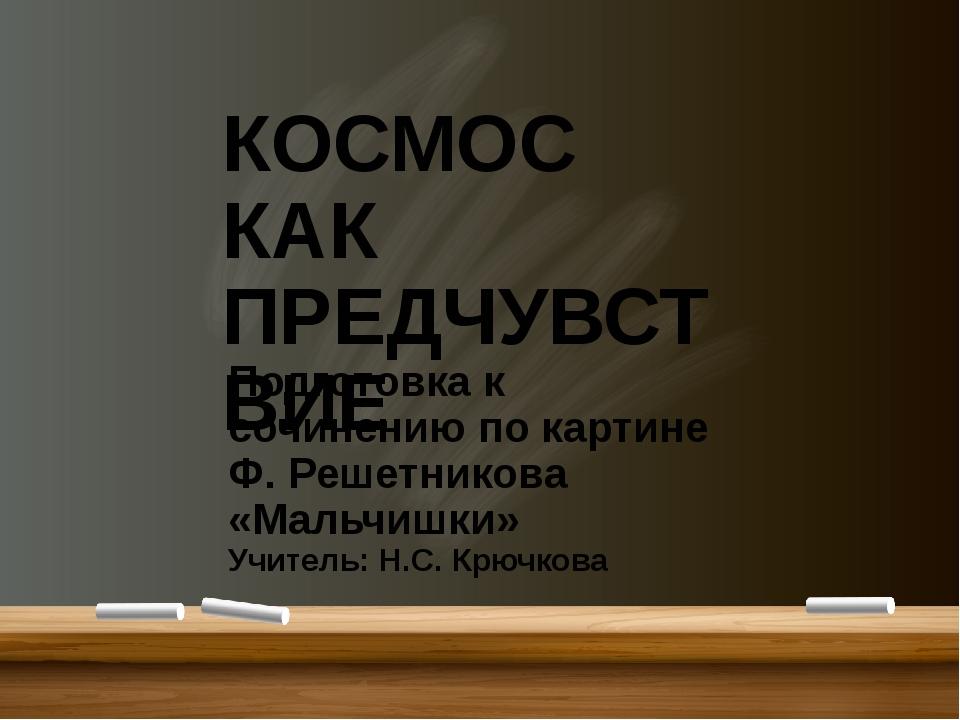 КОСМОС КАК ПРЕДЧУВСТВИЕ Подготовка к сочинению по картине Ф. Решетникова «Ма...