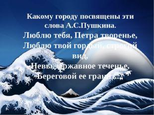Какому городу посвящены эти слова А.С.Пушкина. Люблю тебя, Петра творенье, Л