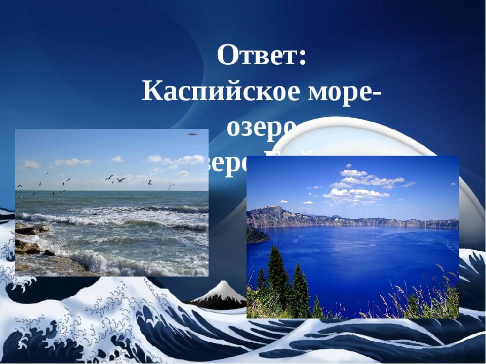 Ответ: Каспийское море-озеро и озеро Байкал