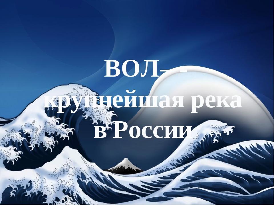 ВОЛ– - крупнейшая река в России