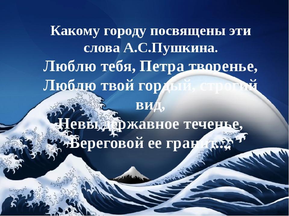 Какому городу посвящены эти слова А.С.Пушкина. Люблю тебя, Петра творенье, Л...