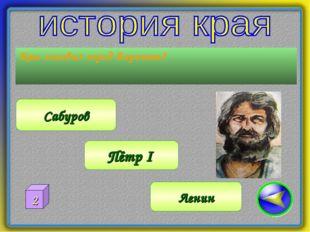 Кто основал город Воронеж? Сабуров Пётр I Ленин 2