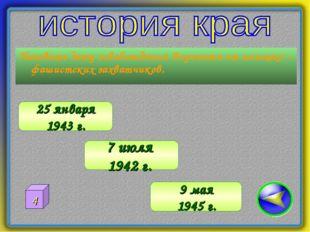 Назовите дату освобождения Воронежа от немецко – фашистских захватчиков. 25 я