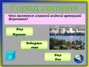 Что является главной водной артерией Воронежа? Водохрани- лище Река Воронеж