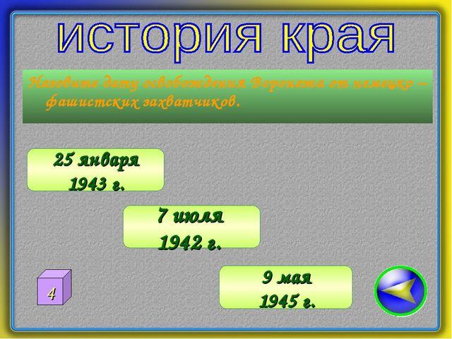 Назовите дату освобождения Воронежа от немецко – фашистских захватчиков. 25 я...
