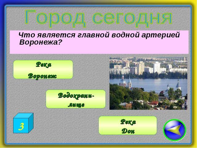 Что является главной водной артерией Воронежа? Водохрани- лище Река Воронеж...