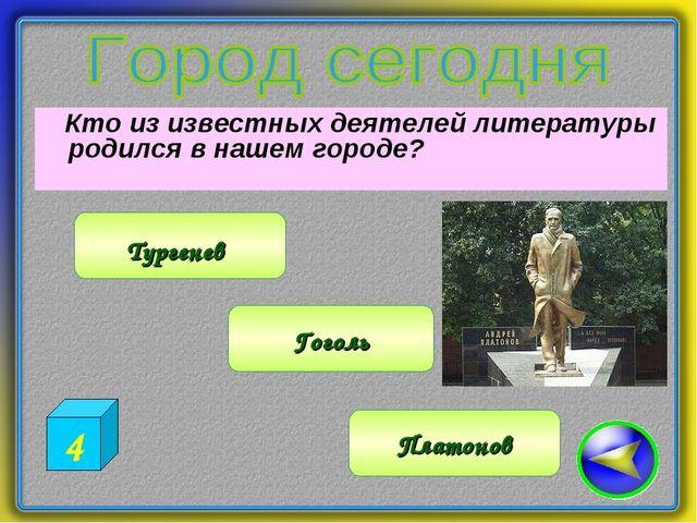 Кто из известных деятелей литературы родился в нашем городе? Платонов Турген...
