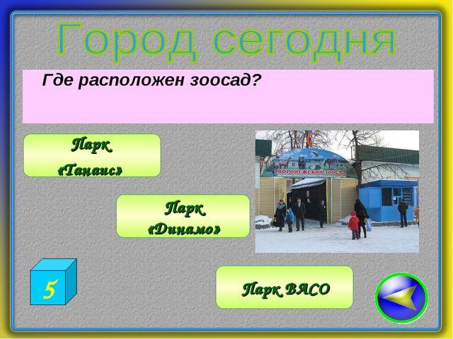 Где расположен зоосад? Парк ВАСО Парк «Танаис» Парк «Динамо» 5