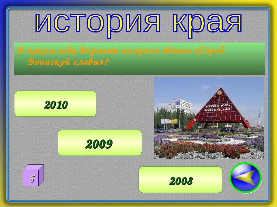 В каком году Воронеж получил звание «Город Воинской славы»? 2008 2009 2010 5
