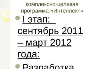комплексно-целевая программа «Интеллект» I этап: сентябрь 2011 – март 2012 го