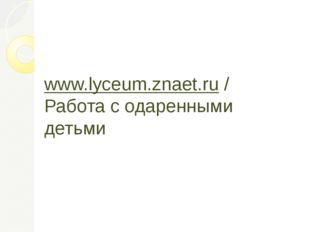 www.lyceum.znaet.ru / Работа с одаренными детьми