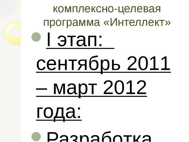 комплексно-целевая программа «Интеллект» I этап: сентябрь 2011 – март 2012 го...