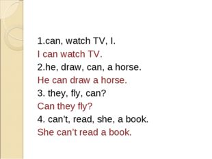 1.can, watch TV, I. I can watch TV. 2.he, draw, can, a horse. He can draw a h