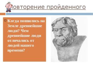 Повторение пройденного Когда появились на Земле древнейшие люди? Чем древнейш