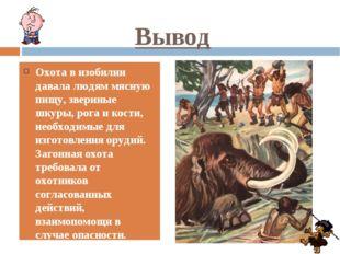 Вывод Охота в изобилии давала людям мясную пищу, звериные шкуры, рога и кости