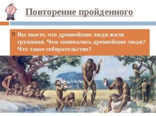 Повторение пройденного Вы знаете, что древнейшие люди жили группами. Чем зани