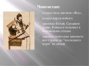 Чингисхан: создал свод законов «Яса», создал народ-войско, завоевал Китай, Ср