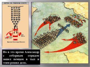Но в это время Александр с отборным отрядом зашел немцам в тыл и этим решил д