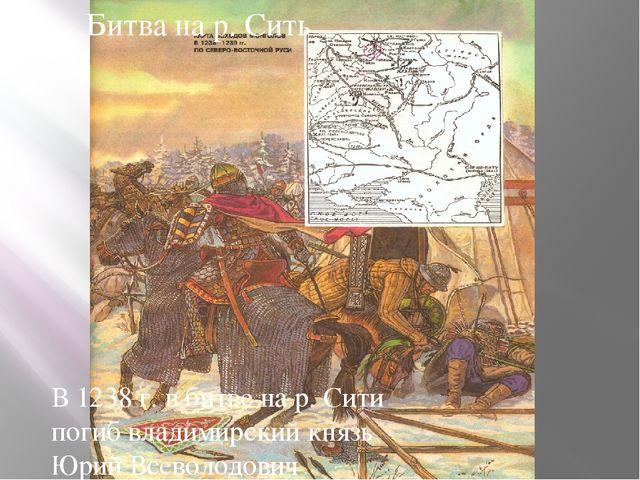Битва на реке Сить В 1238 г. в битве на р. Сити погиб владимирский князь Юрий...