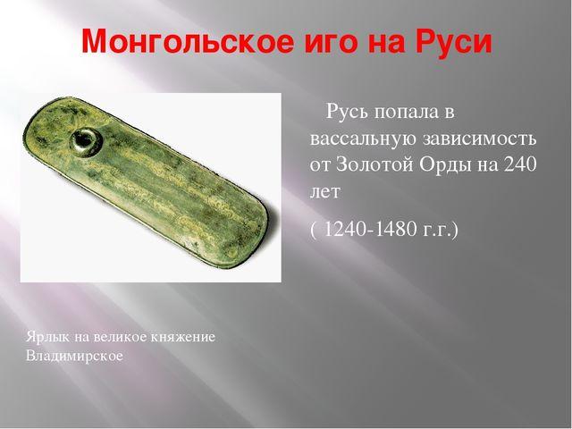 Монгольское иго на Руси Русь попала в вассальную зависимость от Золотой Орды...