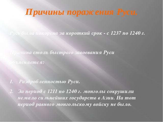 Причины поражения Руси. Русь была покорена за короткий срок - с 1237 по 1240...