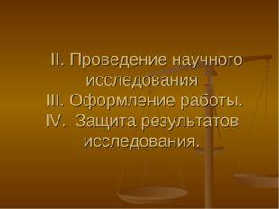 II. Проведение научного исследования III. Оформление работы. IV. Защита резу