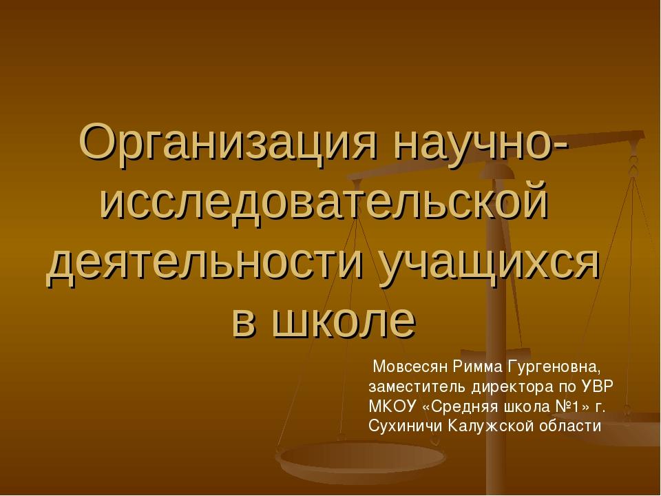 Организация научно- исследовательской деятельности учащихся в школе Мовсесян...