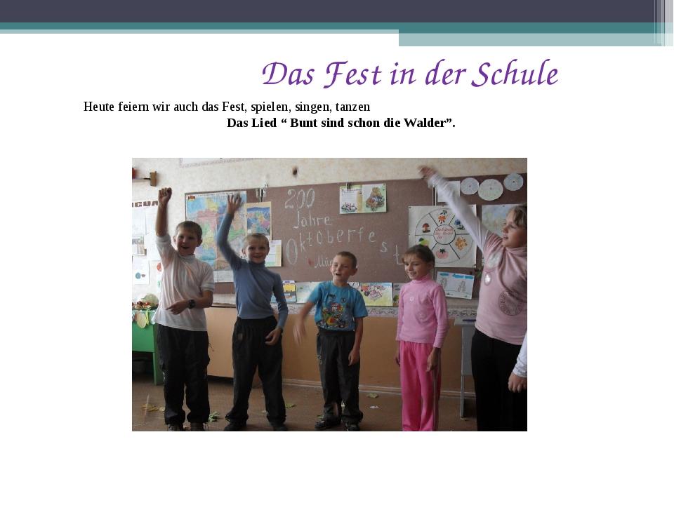 Das Fest in der Schule Heute feiern wir auch das Fest, spielen, singen, tanz...