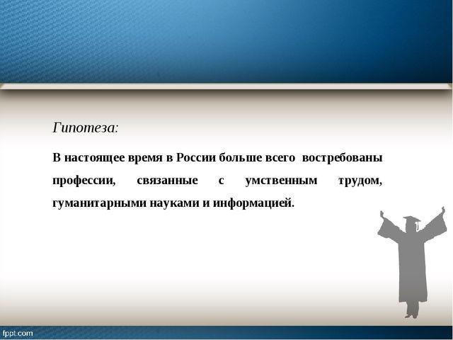 Гипотеза: В настоящее время в России больше всего востребованы профессии, свя...