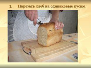 1. Нарезать хлеб на одинаковые куски.