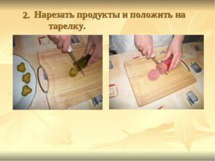2. Нарезать продукты и положить на тарелку.