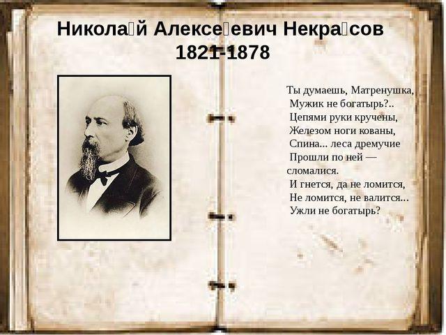 Никола́й Алексе́евич Некра́сов 1821-1878 Ты думаешь, Матренушка, Мужик не бог...