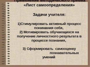 Применение методического приёма «Лист самоопределения» Задачи учителя: 1)Сти