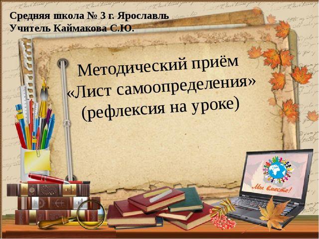Методический приём «Лист самоопределения» (рефлексия на уроке) Средняя школа...
