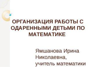 ОРГАНИЗАЦИЯ РАБОТЫ С ОДАРЕННЫМИ ДЕТЬМИ ПО МАТЕМАТИКЕ Ямшанова Ирина Николаев