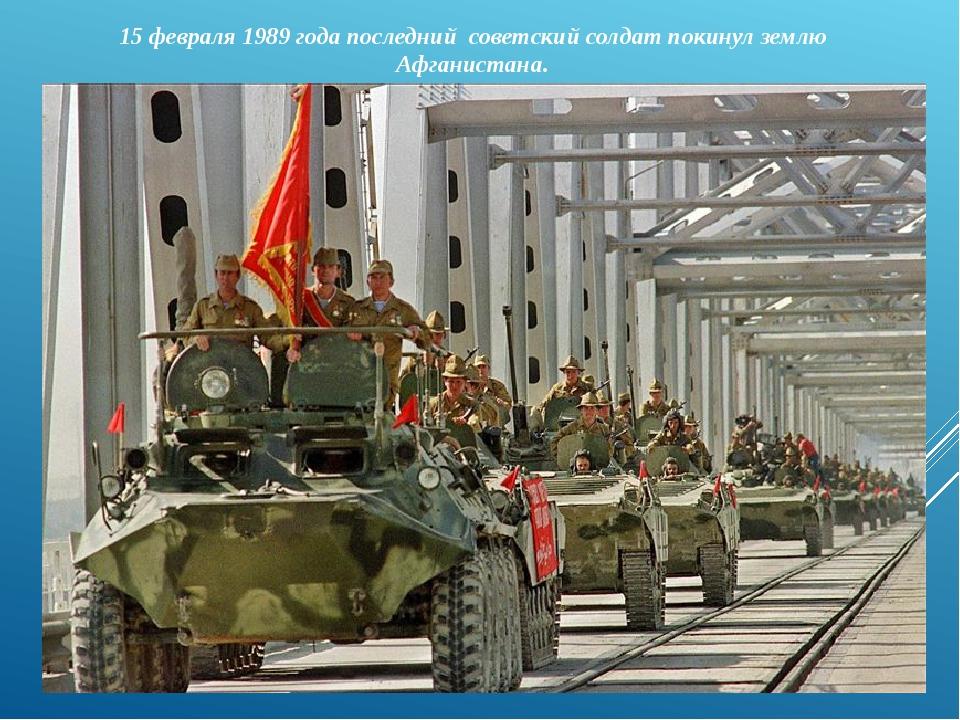 15 февраля 1989 года последний советский солдат покинул землю Афганистана.