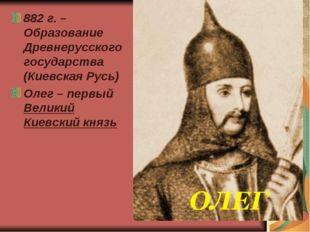 882 г. – Образование Древнерусского государства (Киевская Русь) Олег – первый