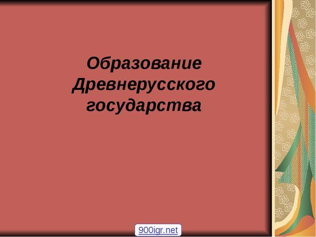 Образование Древнерусского государства 900igr.net