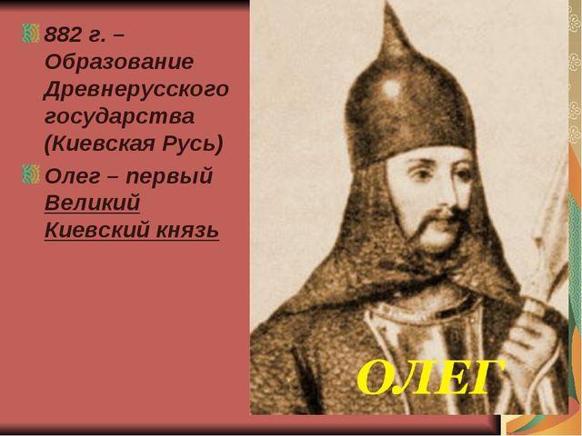 882 г. – Образование Древнерусского государства (Киевская Русь) Олег – первый...