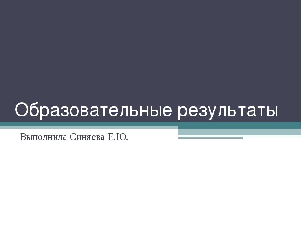 Образовательные результаты Выполнила Синяева Е.Ю.