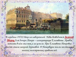 В середине XVIII века на набережной Невы возводится Зимний дворец для дочери