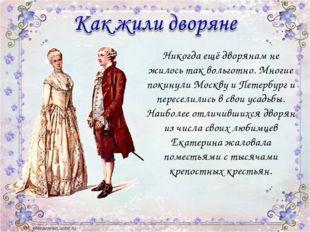 Никогда ещё дворянам не жилось так вольготно. Многие покинули Москву и Петер