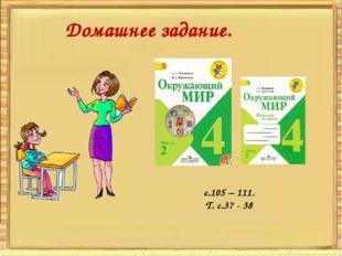 Домашнее задание.  с.105 – 111. Т. с.37 - 38