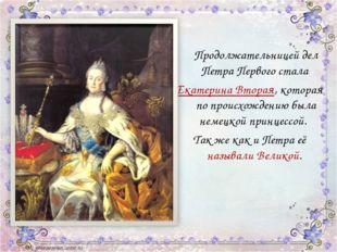 Продолжательницей дел Петра Первого стала Екатерина Вторая, которая по проис