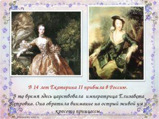 В 14 лет Екатерина II прибыла в Россию. В то время здесь царствовала импера