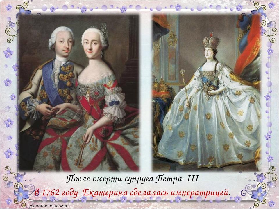 После смерти супруга Петра III в 1762 году Екатерина сделалась императрицей.
