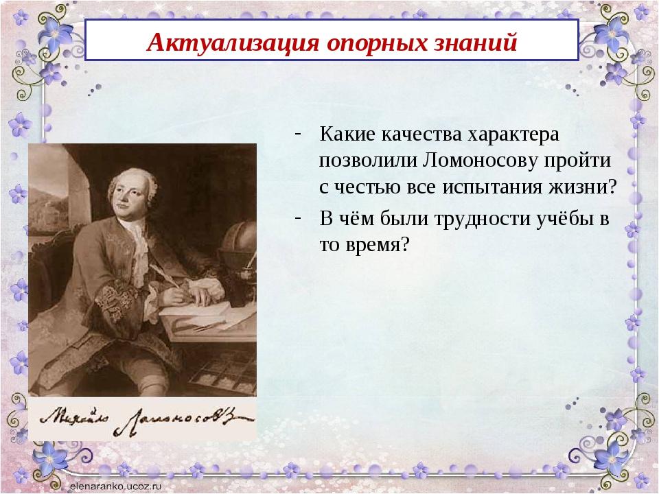 Актуализация опорных знаний Какие качества характера позволили Ломоносову про...