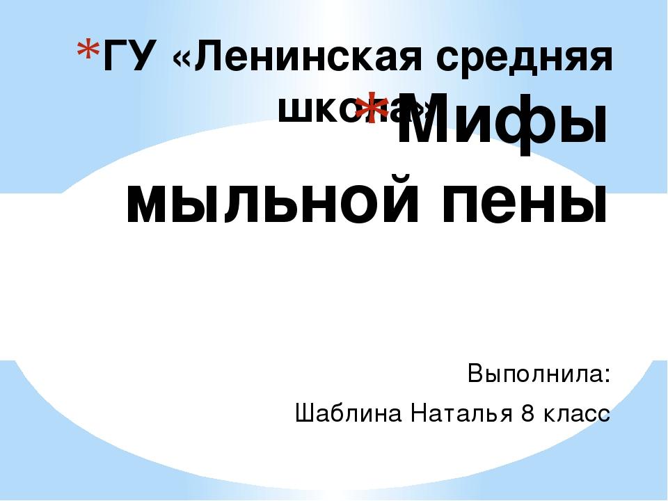 ГУ «Ленинская средняя школа» Мифы мыльной пены Выполнила: Шаблина Наталья 8...