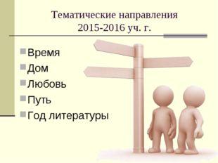Тематические направления 2015-2016 уч. г. Время Дом Любовь Путь Год литературы